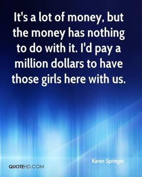 Karen Springer  - It's a lot of money, but the money has nothing to do with it. I'd pay a million dollars to have those girls here with us.