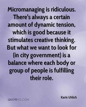 Karin Uhlich  - Micromanaging is ridiculous. There's always a certain amount of dynamic tension, which is good because it stimulates creative thinking. But what we want to look for (in city government) is a balance where each body or group of people is fulfilling their role.
