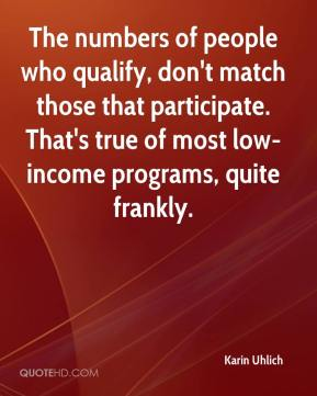 Karin Uhlich  - The numbers of people who qualify, don't match those that participate. That's true of most low-income programs, quite frankly.