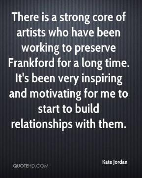 Kate Jordan  - There is a strong core of artists who have been working to preserve Frankford for a long time. It's been very inspiring and motivating for me to start to build relationships with them.