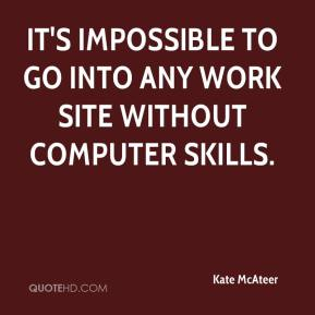Kate McAteer  - It's impossible to go into any work site without computer skills.