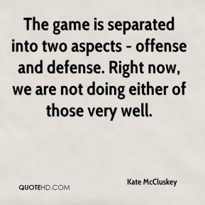 Kate McCluskey  - The game is separated into two aspects - offense and defense. Right now, we are not doing either of those very well.