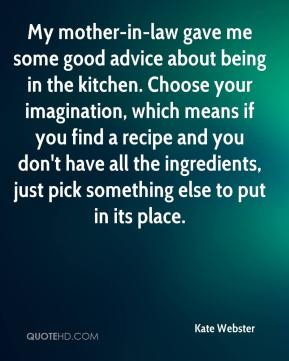 Kate Webster  - My mother-in-law gave me some good advice about being in the kitchen. Choose your imagination, which means if you find a recipe and you don't have all the ingredients, just pick something else to put in its place.