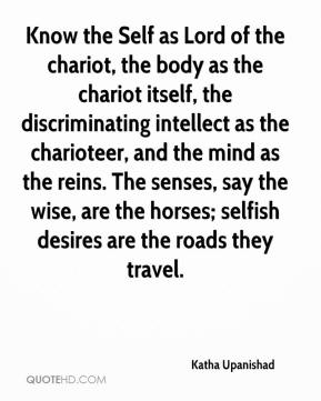Know the Self as Lord of the chariot, the body as the chariot itself, the discriminating intellect as the charioteer, and the mind as the reins. The senses, say the wise, are the horses; selfish desires are the roads they travel.
