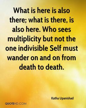 What is here is also there; what is there, is also here. Who sees multiplicity but not the one indivisible Self must wander on and on from death to death.