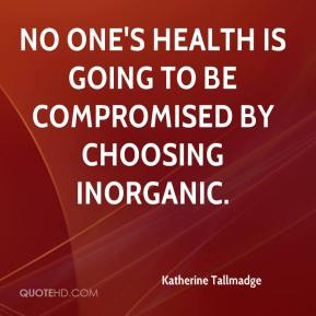 Katherine Tallmadge  - No one's health is going to be compromised by choosing inorganic.