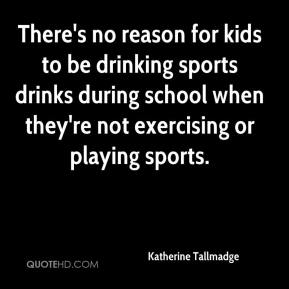 Katherine Tallmadge  - There's no reason for kids to be drinking sports drinks during school when they're not exercising or playing sports.
