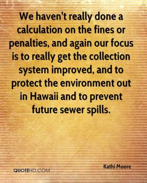 Kathi Moore  - We haven't really done a calculation on the fines or penalties, and again our focus is to really get the collection system improved, and to protect the environment out in Hawaii and to prevent future sewer spills.