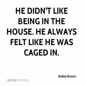 Kathie Brown  - He didn't like being in the house. He always felt like he was caged in.