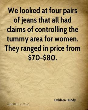 Kathleen Huddy  - We looked at four pairs of jeans that all had claims of controlling the tummy area for women. They ranged in price from $70-$80.