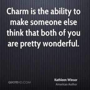 Charm is the ability to make someone else think that both of you are pretty wonderful.
