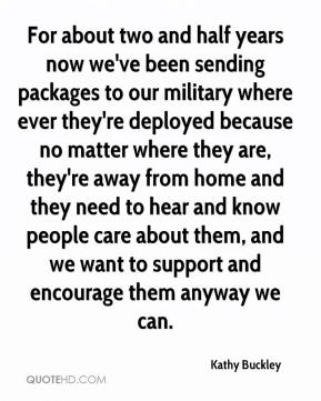 Kathy Buckley  - For about two and half years now we've been sending packages to our military where ever they're deployed because no matter where they are, they're away from home and they need to hear and know people care about them, and we want to support and encourage them anyway we can.