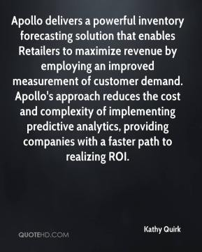 Kathy Quirk  - Apollo delivers a powerful inventory forecasting solution that enables Retailers to maximize revenue by employing an improved measurement of customer demand. Apollo's approach reduces the cost and complexity of implementing predictive analytics, providing companies with a faster path to realizing ROI.