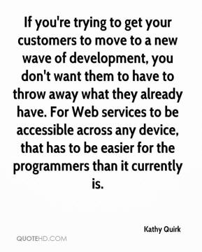 If you're trying to get your customers to move to a new wave of development, you don't want them to have to throw away what they already have. For Web services to be accessible across any device, that has to be easier for the programmers than it currently is.