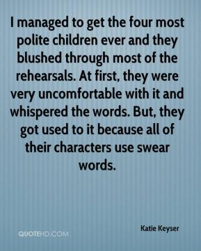 Katie Keyser  - I managed to get the four most polite children ever and they blushed through most of the rehearsals. At first, they were very uncomfortable with it and whispered the words. But, they got used to it because all of their characters use swear words.