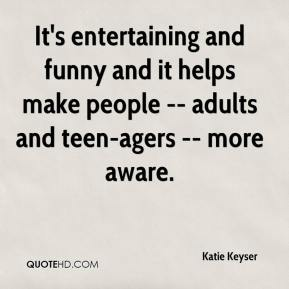 Katie Keyser  - It's entertaining and funny and it helps make people -- adults and teen-agers -- more aware.