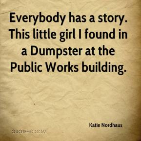 Katie Nordhaus  - Everybody has a story. This little girl I found in a Dumpster at the Public Works building.