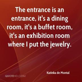 Katinka de Montal  - The entrance is an entrance, it's a dining room, it's a buffet room, it's an exhibition room where I put the jewelry.