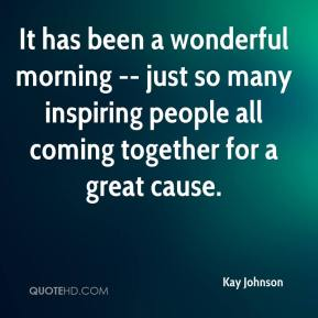 Kay Johnson  - It has been a wonderful morning -- just so many inspiring people all coming together for a great cause.