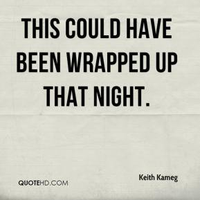 Keith Kameg  - This could have been wrapped up that night.
