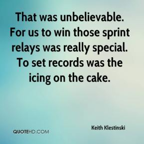 Keith Klestinski  - That was unbelievable. For us to win those sprint relays was really special. To set records was the icing on the cake.
