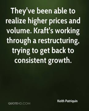 Keith Patriquin  - They've been able to realize higher prices and volume. Kraft's working through a restructuring, trying to get back to consistent growth.