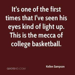 Kellen Sampson  - It's one of the first times that I've seen his eyes kind of light up. This is the mecca of college basketball.