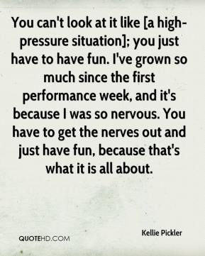 Kellie Pickler  - You can't look at it like [a high-pressure situation]; you just have to have fun. I've grown so much since the first performance week, and it's because I was so nervous. You have to get the nerves out and just have fun, because that's what it is all about.