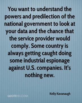 Kelly Kavanaugh  - You want to understand the powers and predilection of the national government to look at your data and the chance that the service provider would comply. Some country is always getting caught doing some industrial espionage against U.S. companies. It's nothing new.