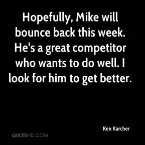 Ken Karcher  - Hopefully, Mike will bounce back this week. He's a great competitor who wants to do well. I look for him to get better.