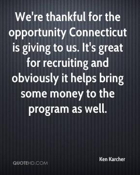 Ken Karcher  - We're thankful for the opportunity Connecticut is giving to us. It's great for recruiting and obviously it helps bring some money to the program as well.
