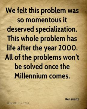Ken Mertz  - We felt this problem was so momentous it deserved specialization. This whole problem has life after the year 2000. All of the problems won't be solved once the Millennium comes.