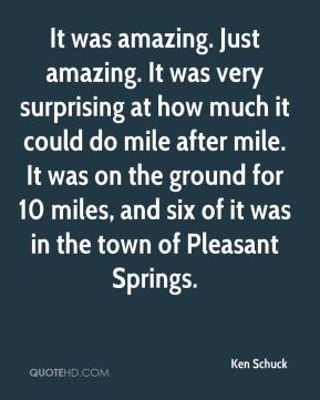 Ken Schuck  - It was amazing. Just amazing. It was very surprising at how much it could do mile after mile. It was on the ground for 10 miles, and six of it was in the town of Pleasant Springs.