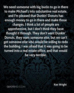 Ken Wright  - We need someone with big bucks to go in there to make Michael's into substantive real estate, and I'm pleased that Dunkin' Donuts has enough money to go in there and make those changes. I think a lot of people are apprehensive, but I don't think they have thought it through. They don't want Dunkin' Donuts, they want someone else, but we can't get someone else who would be willing to redo the building. I was afraid that it was going to be turned into a real estate office, and that would be very terrible.