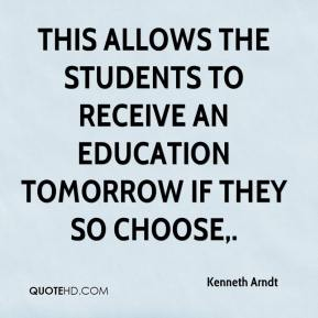 Kenneth Arndt  - This allows the students to receive an education tomorrow if they so choose.