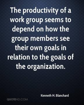 Kenneth H. Blanchard  - The productivity of a work group seems to depend on how the group members see their own goals in relation to the goals of the organization.