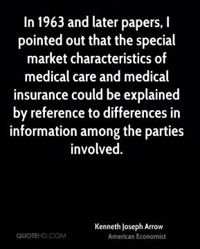 Kenneth Joseph Arrow - In 1963 and later papers, I pointed out that the special market characteristics of medical care and medical insurance could be explained by reference to differences in information among the parties involved.