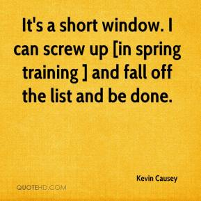 Kevin Causey  - It's a short window. I can screw up [in spring training ] and fall off the list and be done.