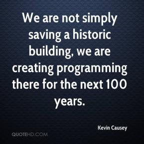 Kevin Causey  - We are not simply saving a historic building, we are creating programming there for the next 100 years.