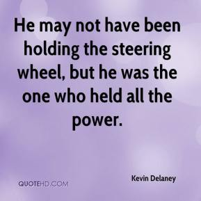 Kevin Delaney  - He may not have been holding the steering wheel, but he was the one who held all the power.