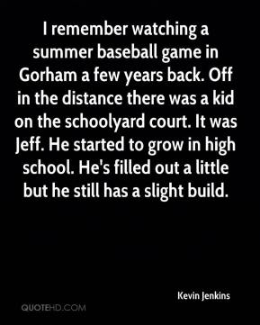 Kevin Jenkins  - I remember watching a summer baseball game in Gorham a few years back. Off in the distance there was a kid on the schoolyard court. It was Jeff. He started to grow in high school. He's filled out a little but he still has a slight build.