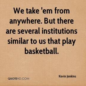 Kevin Jenkins  - We take 'em from anywhere. But there are several institutions similar to us that play basketball.