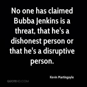 Kevin Martingayle  - No one has claimed Bubba Jenkins is a threat, that he's a dishonest person or that he's a disruptive person.