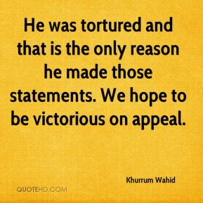 Khurrum Wahid  - He was tortured and that is the only reason he made those statements. We hope to be victorious on appeal.