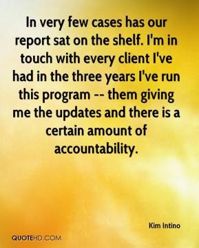 Kim Intino  - In very few cases has our report sat on the shelf. I'm in touch with every client I've had in the three years I've run this program -- them giving me the updates and there is a certain amount of accountability.
