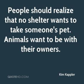 Kim Kappler  - People should realize that no shelter wants to take someone's pet. Animals want to be with their owners.