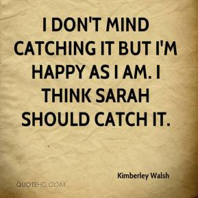 Kimberley Walsh  - I don't mind catching it but I'm happy as I am. I think Sarah should catch it.