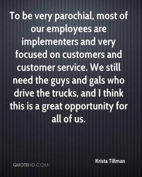 Krista Tillman  - To be very parochial, most of our employees are implementers and very focused on customers and customer service. We still need the guys and gals who drive the trucks, and I think this is a great opportunity for all of us.