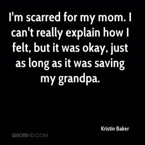 Kristin Baker  - I'm scarred for my mom. I can't really explain how I felt, but it was okay, just as long as it was saving my grandpa.