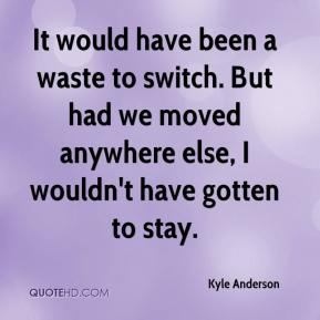 Kyle Anderson  - It would have been a waste to switch. But had we moved anywhere else, I wouldn't have gotten to stay.